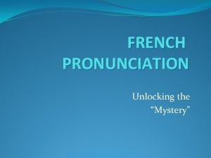 FRENCH PRONUNCIATION Unlocking the Mystery THREE BIG DIFFERENCES