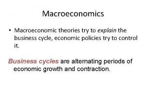 Macroeconomics Macroeconomic theories try to explain the business