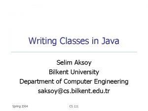 Writing Classes in Java Selim Aksoy Bilkent University