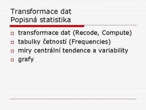 Transformace dat Popisn statistika o o transformace dat