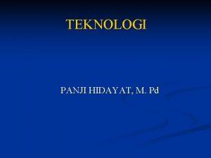 TEKNOLOGI PANJI HIDAYAT M Pd Pengertian Teknologi atau
