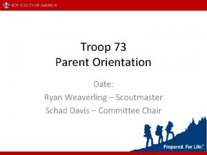 Troop 73 Parent Orientation Date Ryan Weaverling Scoutmaster