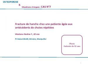 OSTEOPOROSE Situations cliniques CAS N 7 Fracture de