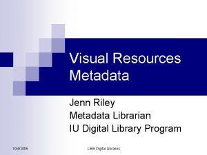 Visual Resources Metadata Jenn Riley Metadata Librarian IU