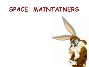 SPACE MAINTAINERS SPACE MAINTENANCE IN THE PRIMARY DENTITION