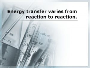 Energy transfer varies from reaction to reaction Energy