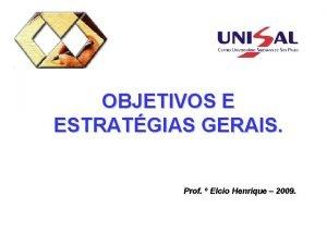 OBJETIVOS E ESTRATGIAS GERAIS Prof Elcio Henrique 2009