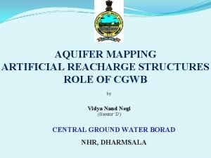 AQUIFER MAPPING ARTIFICIAL REACHARGE STRUCTURES ROLE OF CGWB