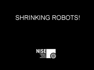 SHRINKING ROBOTS Outline Learn about robots and nanobots