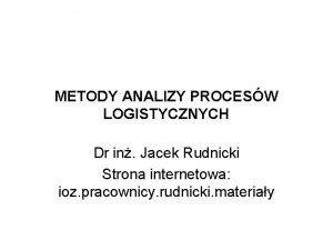METODY ANALIZY PROCESW LOGISTYCZNYCH Dr in Jacek Rudnicki