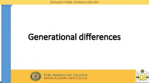 ENGAGE OTHER VETERAN GROUPS Generational differences ENGAGE OTHER