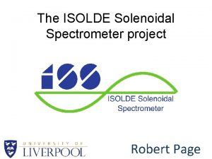 The ISOLDE Solenoidal Spectrometer project Robert Page Spectrometer