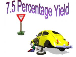 Yield the amount of product Theoretical yield the