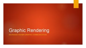 Graphic Rendering ADVANCED HIGHER GRAPHIC COMMUNICATION Graphic Rendering