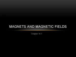 MAGNETS AND MAGNETIC FIELDS Chapter 14 1 MAGNETS