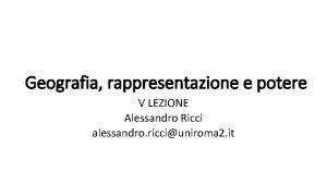 Geografia rappresentazione e potere V LEZIONE Alessandro Ricci