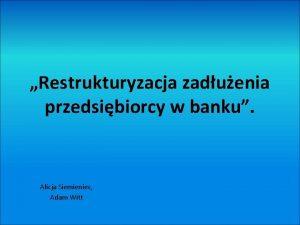 Restrukturyzacja zaduenia przedsibiorcy w banku Alicja Siemieniec Adam