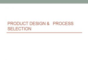 PRODUCT DESIGN PROCESS SELECTION Product Service Design The