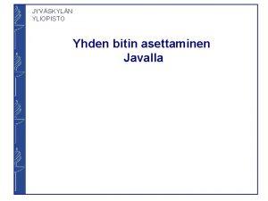 JYVSKYLN YLIOPISTO Yhden bitin asettaminen Javalla JYVSKYLN YLIOPISTO