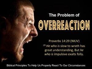 The Problem of OVERREACTION Proverbs 14 29 NKJV