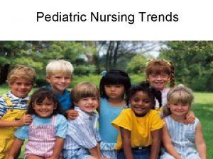 Pediatric Nursing Trends The pediatric nurse and family