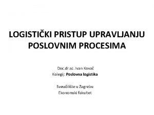 LOGISTIKI PRISTUP UPRAVLJANJU POSLOVNIM PROCESIMA Doc dr sc