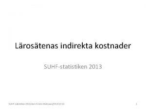 Lrostenas indirekta kostnader SUHFstatistiken 2013AnnKristin Mattsson2013 10 10
