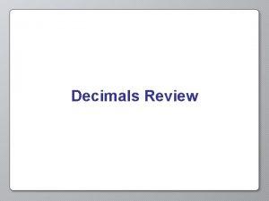 Decimals Review Decimals Decimals are a type of