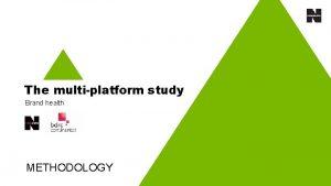 The multiplatform study Brand health METHODOLOGY The multiplatform