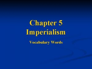 Chapter 5 Imperialism Vocabulary Words 1 Imperialism The