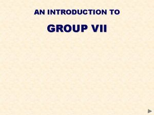 AN INTRODUCTION TO GROUP VII GROUP VII CONTENTS