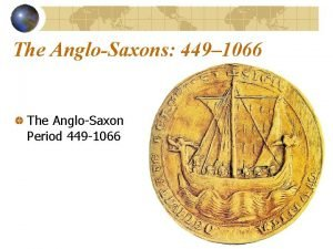 The AngloSaxons 449 1066 The AngloSaxon Period 449