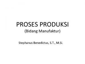 PROSES PRODUKSI Bidang Manufaktur Stephanus Benedictus S T