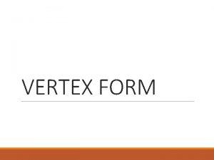VERTEX FORM Vertex Form Vertex form is another