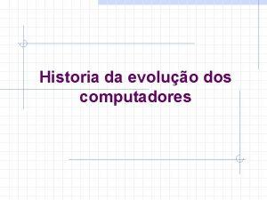 Historia da evoluo dos computadores Historia da evoluo