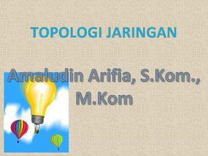 TOPOLOGI JARINGAN Amaludin Arifia S Kom M Kom