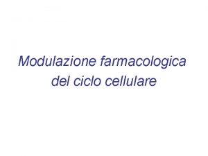 Modulazione farmacologica del ciclo cellulare REGOLAZIONE DELLATTIVIT DELLE