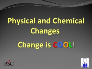 Physical and Chemical Changes Change is COOL Physical