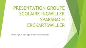 PRESENTATION GROUPE SCOLAIRE INGWILLER SPARSBACH ERCKARTSWILLER Circonscription des