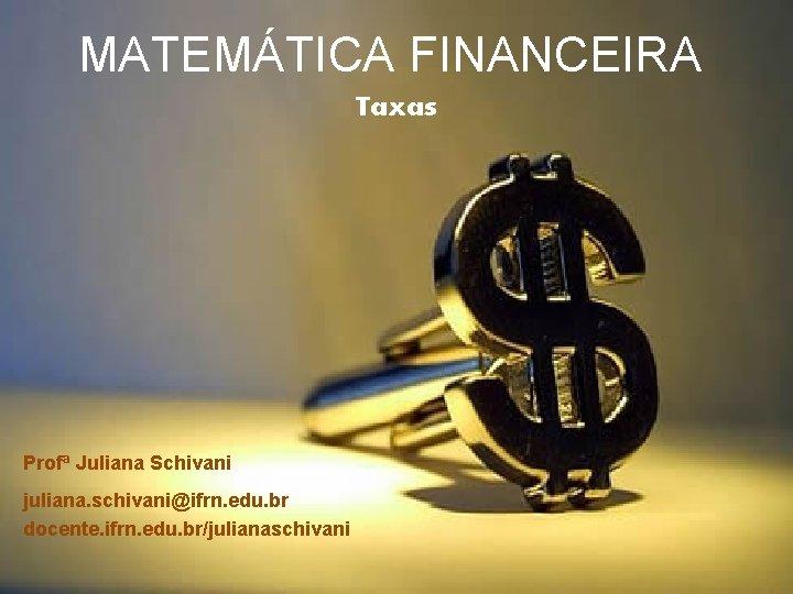 MATEMTICA FINANCEIRA Taxas Prof Juliana Schivani juliana schivaniifrn