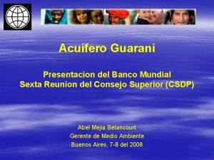 Acuifero Guarani Presentacion del Banco Mundial Sexta Reunion