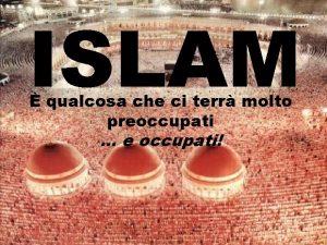 ISLAM qualcosa che ci terr molto preoccupati e