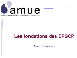 Les fondations des EPSCP Cadres rglementaires Fondation affectation