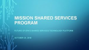 MISSION SHARED SERVICES PROGRAM FUTURE OF EPAS SHARED