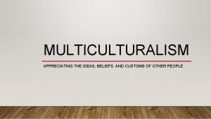 MULTICULTURALISM APPRECIATING THE IDEAS BELIEFS AND CUSTOMS OF