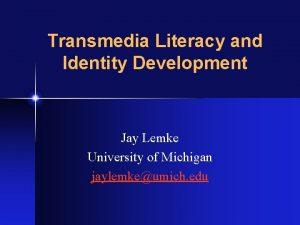 Transmedia Literacy and Identity Development Jay Lemke University