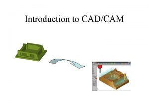 Introduction to CADCAM Agenda Introduction to CADCAM Introduction
