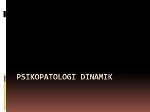 PSIKOPATOLOGI DINAMIK Definisi Psikopatologi Ilmu yang mempelajari penyebab