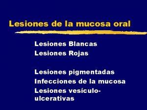 Lesiones de la mucosa oral Lesiones Blancas Lesiones