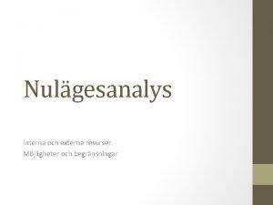 Nulgesanalys Interna och externa resurser Mjligheter och begrnsningar